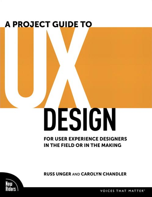 A Project Guide to UX Design: For user experience designers in the field or in the making by Russ Unger and Carolyn Chandler