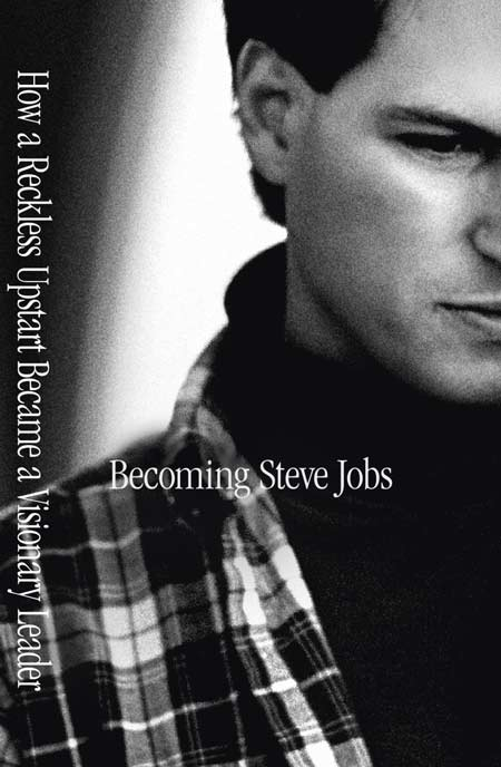 Becoming Steve Jobs: The Evolution of a Reckless Upstart into a Visionary Leader by Brent Schlender & Rick Tetzeli