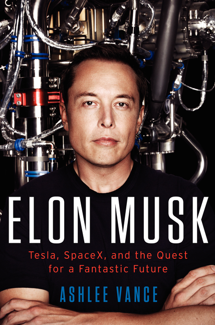 Elon Musk: Tesla, SpaceX, and the Quest for a Fantastic Future by Ashlee Vance
