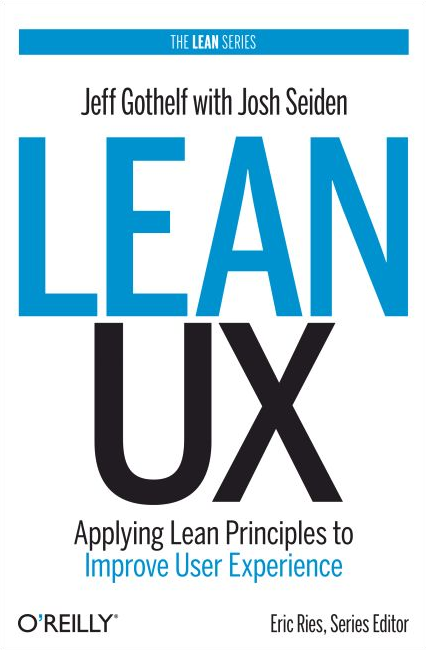 Lean UX: Applying Lean Principles to Improve User Experience by Jeff Gothelf with Josh Seiden