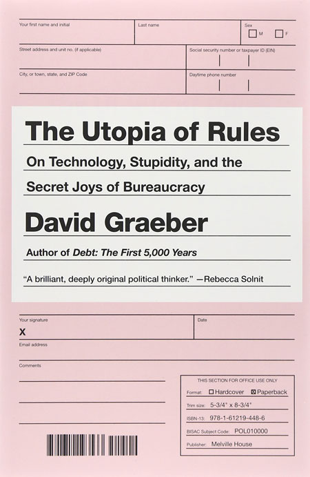 The Utopia of Rules: On Technology, Stupidity, and the Secret Joys of Bureaucracy by David Graeber